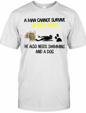 A Man Cannot Survive On Beer Alone He Also Needs Swimming And A Dog T-Shirt