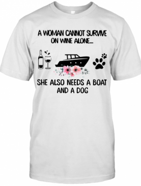 A Woman Cannot Survive On Wine Alone She Also Needs A Boat And A Dog T-Shirt