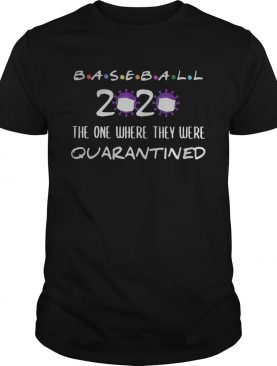Baseball 2020 the one where they were quarantined Covid19 shirt