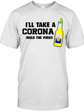 I'Ll Take A Corona Hold The Virus T-Shirt