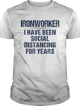 Ironworker I have been social distancing for years shirt