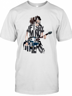 What If Say I'm Not Like The Others T-Shirt