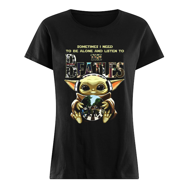 Baby Yoda Sometimes I Need To Be Alone And Listen To The Beatles Classic Women's T-shirt