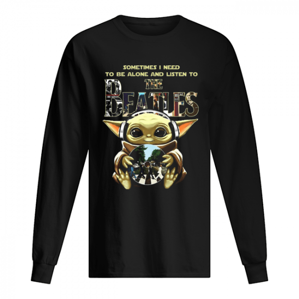 Baby Yoda Sometimes I Need To Be Alone And Listen To The Beatles  Long Sleeved T-shirt