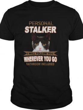 Cat Personal Stalker I Will Follow You Wherever You Go Bathroom Included shirt
