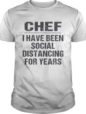 Chef I have been social distancing for years shirt