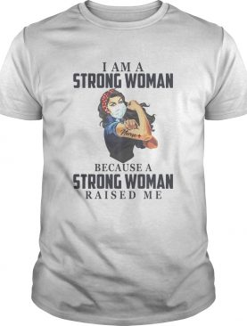I am a strong woman because a strong woman raised me Covid19 shirt