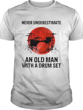 Nice Never Underestimate An Old Man With A Drum Set shirt