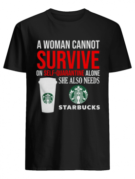 A Woman Cannot Survive On Self Quarantine Alone She Also Needs Starbucks shirt