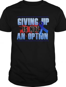 Colon Cancer Giving Up Is Not An Option shirt