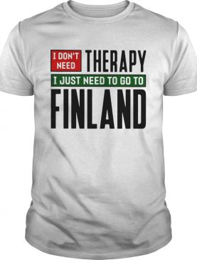 I dont need therapy i just need to go to finland shirt