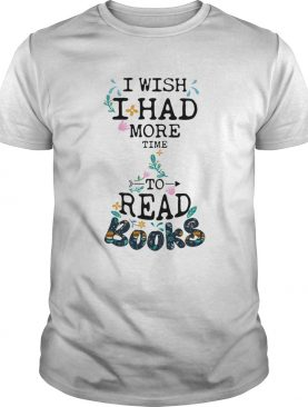 I wish I had more time to read books shirt