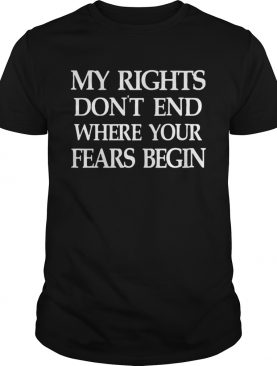 My Rights Dont End Where Your Fears Begin shirt