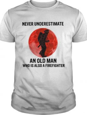 Never Underestimate Old Man Who Is Also A Firefighter shirt