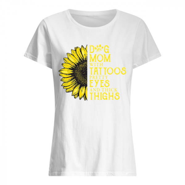 Sunflower Dog Mom With Tattoos Pretty Eyes And Thick Thighs  Classic Women's T-shirt