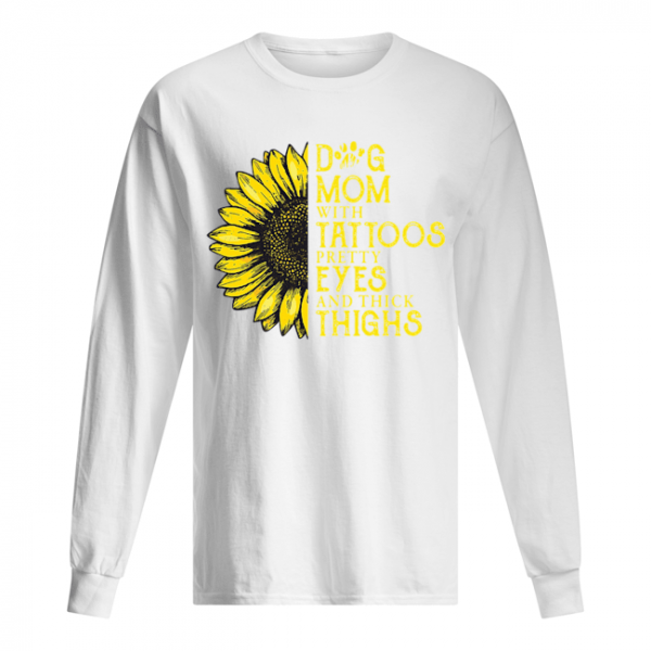 Sunflower Dog Mom With Tattoos Pretty Eyes And Thick Thighs  Long Sleeved T-shirt