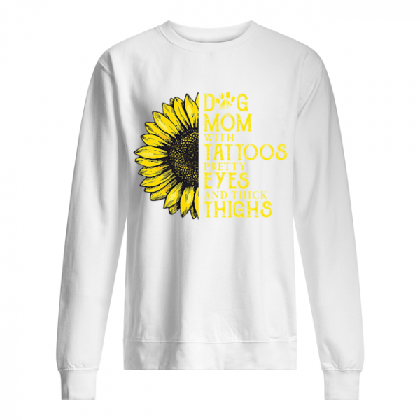 Sunflower Dog Mom With Tattoos Pretty Eyes And Thick Thighs  Unisex Sweatshirt