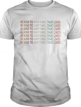 Be kind to anything that lives shirt