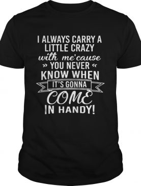I Always Carry A Little Crazy With Mecause You Never Know When shirt