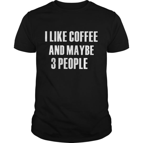 I Like Coffee And Maybe 3 People  Unisex