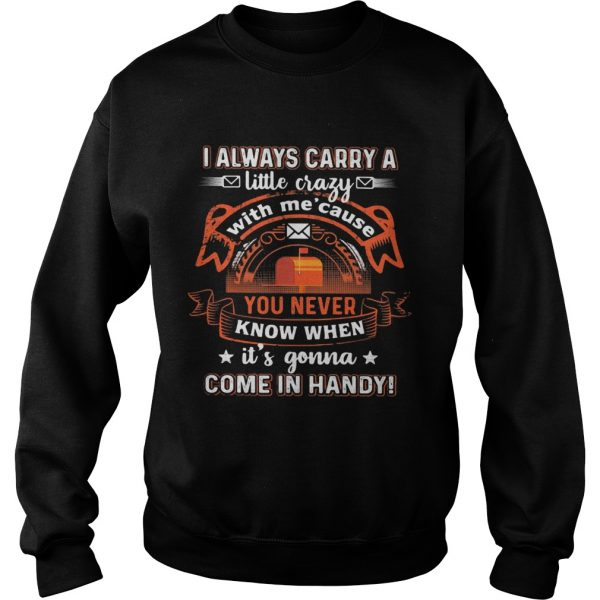I always carry a little crazy with me cause you never know when its gonna  Sweatshirt