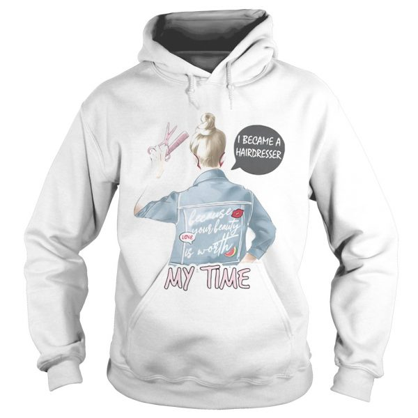 I became a hairdresser because your beauty is worth my time  Hoodie