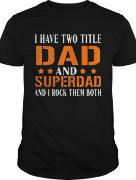 I have two title dad and super dad and i rock them both stars shirt