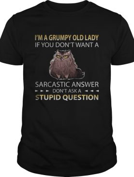 Im A Grumpy Old Lady If You Dont Want A Sarcastic Answer Dont Ask A Stupid Question Cat shirt