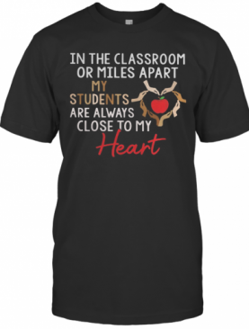 In The Classroom Or Miles Apart My Students Are Always Close To My Heart T-Shirt