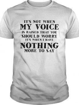 Its not when my voice is raised that you should worry nothing more to say shirt