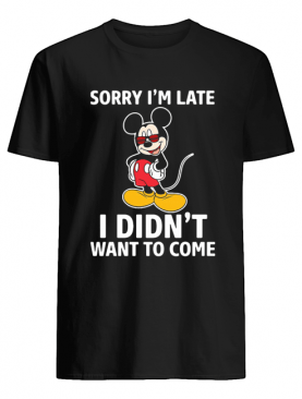 Mickey mouse sorry I'm late I didn't want to come shirt