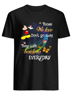 Mickey mouse those we love don't go away they walk beside us everyday butterflies shirt