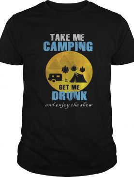 Moon take me camping get me drunk and enjoy the show shirt