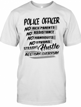 Police Officer No Rich Parents No Assistance No Handouts No Favors Straight Hustle All Day Everyday T-Shirt