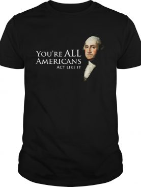 Youre all Americans act like it shirt
