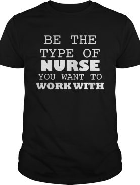 Be the type of nurse you want to work with doctor shirt
