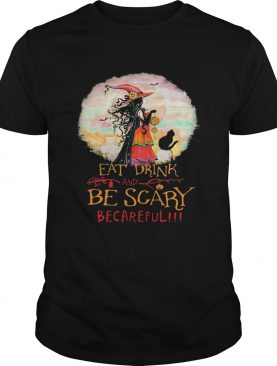 Eat Drink And Be Scary Be Careful Witch Halloween shirt