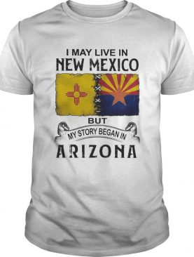 I may live in new mexico but my story began in arizona shirt
