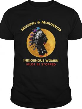Missing And Murdered Indigenous Women Must Be Stopped shirt