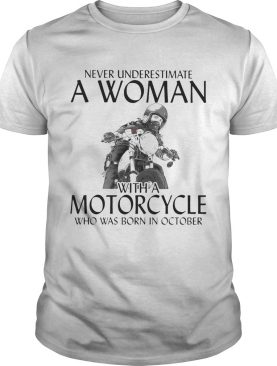 Never Underestimate a woman with morocrycle who was born in October shirt