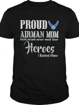 Proud airman mom most people never meet their heroes I raised mine shirt