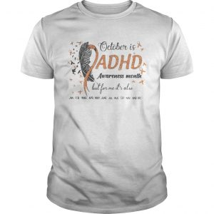 1597809624OCTOBER IS ADHD AWARENESS MONTH BUT FOR ME IT'S ALSO JAN FEB MAR APR MAY JUNE JUL AUG SEP NOV AND D Unisex
