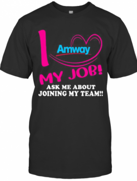 Amway I Love My Job Ask Me About Joining My Team T-Shirt