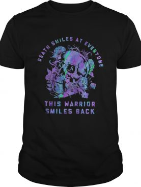 Death smiles at everyone this warrior smiles back cancer awareness shirt