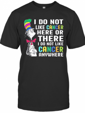 Dr Seuss I Do Not Like Cancer Here Or There I Do Not Like Cancer Anywhere T-Shirt
