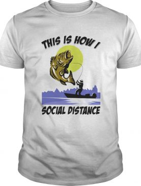 Fishing This is how I social distance shirt