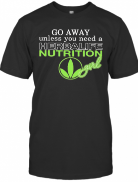 Go Away Unless You Need A Herbalife Nutrition Girl T-Shirt