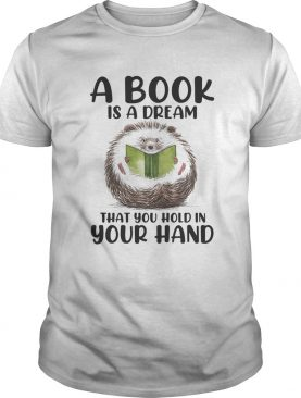 Hedgehog A book is a dream that you hold in your hand shirt