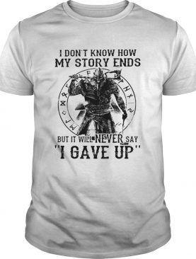 I Dont Know How My Story Ends But It Will Never Say I Gave Up Viking shirt