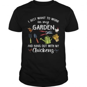 I Just Want To Work In My Garden And Hang Out With My Chickens  Unisex